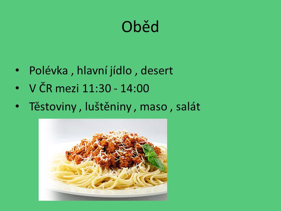 Oběd Polévka, hlavní jídlo, desert V ČR mezi 11:30 - 14:00 Těstoviny, luštěniny, maso, salát