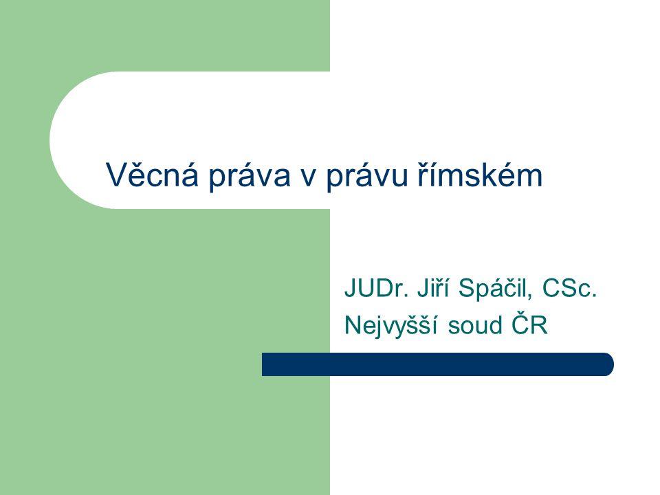 Věcná práva v právu římském JUDr. Jiří Spáčil, CSc. Nejvyšší soud ČR
