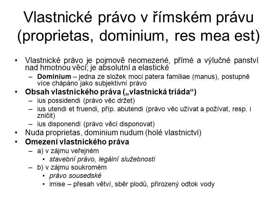 """Vlastnické právo v římském právu (proprietas, dominium, res mea est) Vlastnické právo je pojmově neomezené, přímé a výlučné panství nad hmotnou věcí; je absolutní a elastické –Dominium – jedna ze složek moci patera familiae (manus), postupně více chápáno jako subjektivní právo Obsah vlastnického práva (""""vlastnická triáda ) –ius possidendi (právo věc držet) –ius utendi et fruendi, příp."""