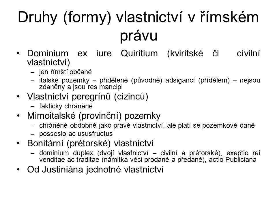 Druhy (formy) vlastnictví v římském právu Dominium ex iure Quiritium (kviritské či civilní vlastnictví) –jen římští občané –italské pozemky – přidělené (původně) adsigancí (přídělem) – nejsou zdaněny a jsou res mancipi Vlastnictví peregrínů (cizinců) –fakticky chráněné Mimoitalské (provinční) pozemky –chráněné obdobně jako pravé vlastnictví, ale platí se pozemkové daně –possesio ac ususfructus Bonitární (prétorské) vlastnictví –dominium duplex (dvojí vlastnictví – civilní a prétorské), exeptio rei venditae ac traditae (námitka věci prodané a předané), actio Publiciana Od Justiniána jednotné vlastnictví
