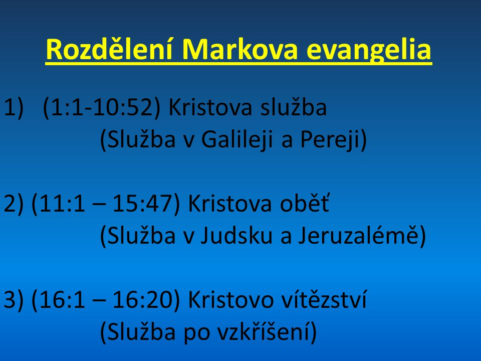 Rozdělení Markova evangelia 1)(1:1-10:52) Kristova služba (Služba v Galileji a Pereji) 2) (11:1 – 15:47) Kristova oběť (Služba v Judsku a Jeruzalémě) 3) (16:1 – 16:20) Kristovo vítězství (Služba po vzkříšení)