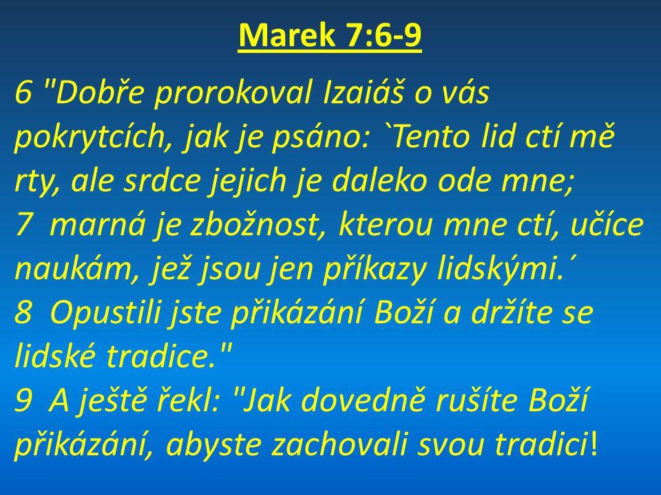 Marek 7:6-9 6 Dobře prorokoval Izaiáš o vás pokrytcích, jak je psáno: `Tento lid ctí mě rty, ale srdce jejich je daleko ode mne; 7 marná je zbožnost, kterou mne ctí, učíce naukám, jež jsou jen příkazy lidskými.´ 8 Opustili jste přikázání Boží a držíte se lidské tradice. 9 A ještě řekl: Jak dovedně rušíte Boží přikázání, abyste zachovali svou tradici!