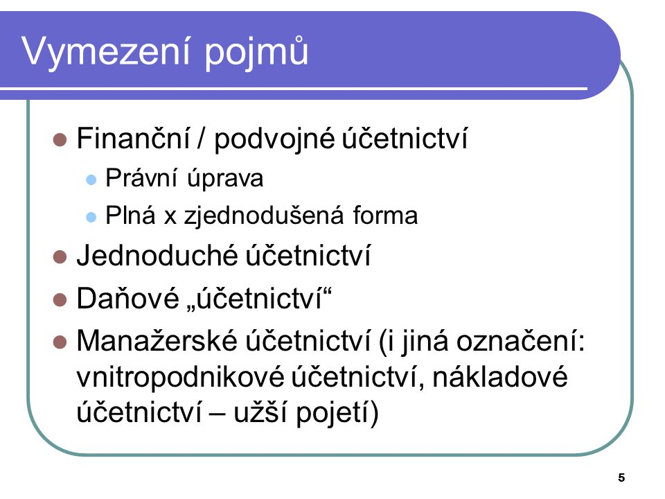 """5 Vymezení pojmů Finanční / podvojné účetnictví Právní úprava Plná x zjednodušená forma Jednoduché účetnictví Daňové """"účetnictví"""" Manažerské účetnictv"""