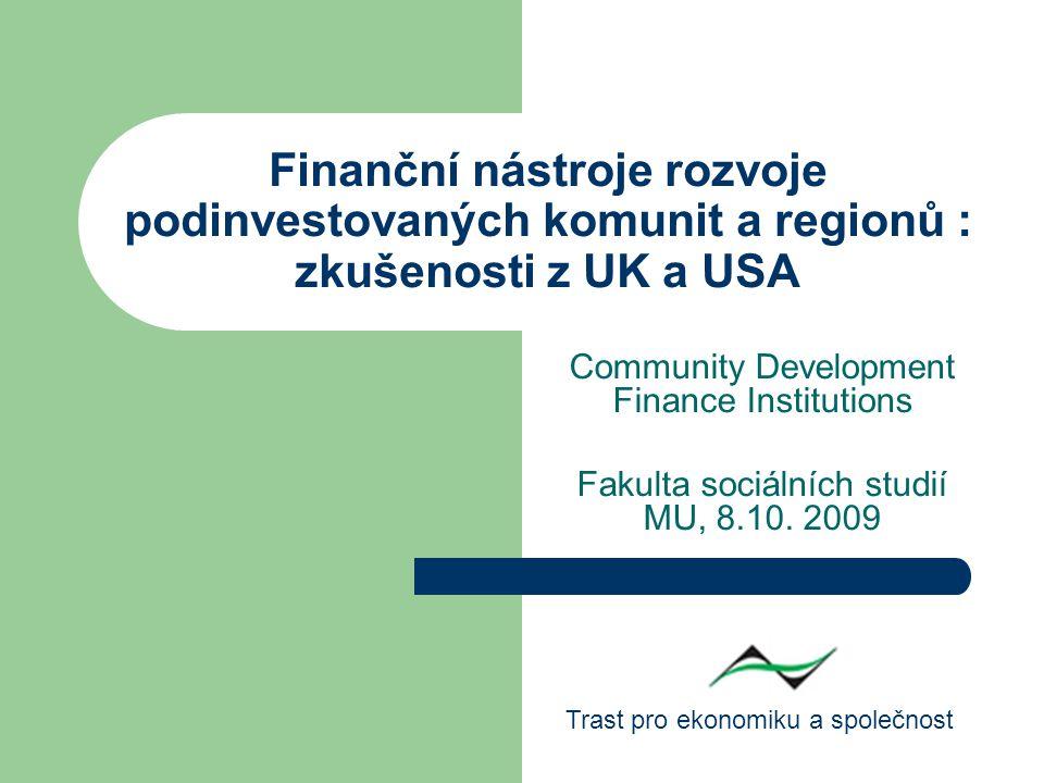 Finanční nástroje rozvoje podinvestovaných komunit a regionů : zkušenosti z UK a USA Community Development Finance Institutions Fakulta sociálních studií MU, 8.10.