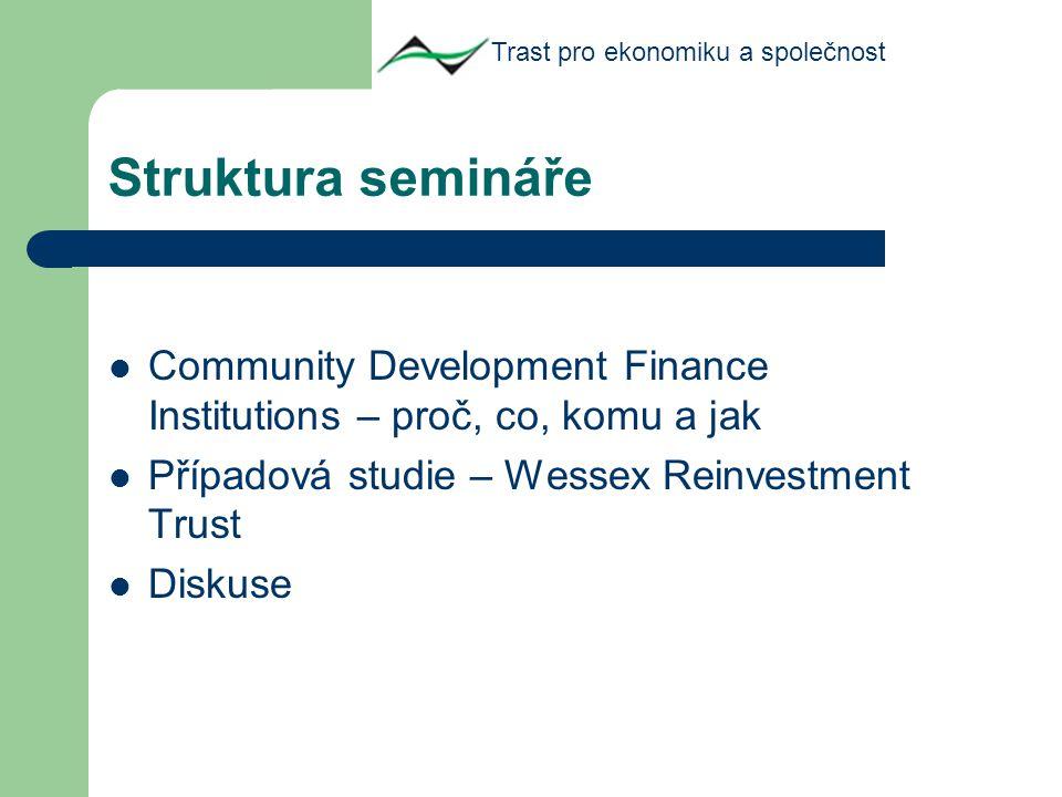 Struktura semináře Community Development Finance Institutions – proč, co, komu a jak Případová studie – Wessex Reinvestment Trust Diskuse Trast pro ekonomiku a společnost