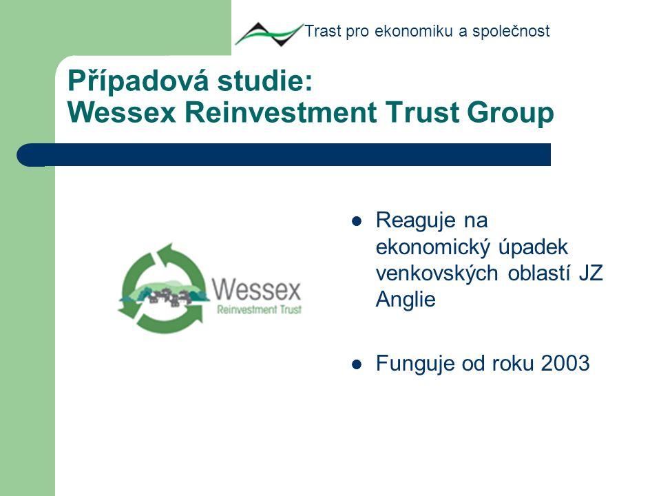 Případová studie: Wessex Reinvestment Trust Group Reaguje na ekonomický úpadek venkovských oblastí JZ Anglie Funguje od roku 2003 Trast pro ekonomiku a společnost