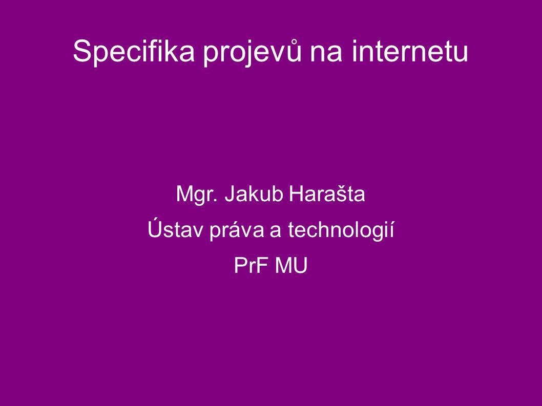 Specifika projevů na internetu Mgr. Jakub Harašta Ústav práva a technologií PrF MU