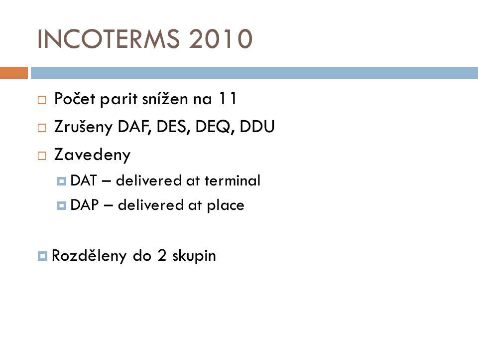 INCOTERMS 2010  Počet parit snížen na 11  Zrušeny DAF, DES, DEQ, DDU  Zavedeny  DAT – delivered at terminal  DAP – delivered at place  Rozděleny