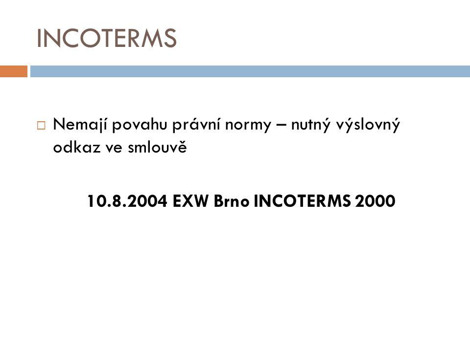 INCOTERMS  Nemají povahu právní normy – nutný výslovný odkaz ve smlouvě 10.8.2004 EXW Brno INCOTERMS 2000