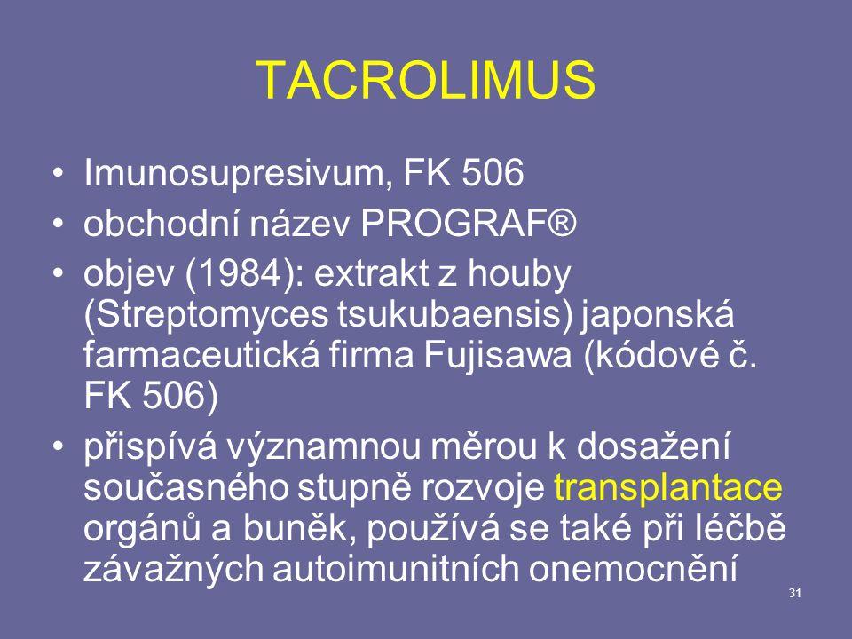 31 TACROLIMUS Imunosupresivum, FK 506 obchodní název PROGRAF® objev (1984): extrakt z houby (Streptomyces tsukubaensis) japonská farmaceutická firma Fujisawa (kódové č.