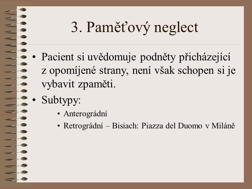 3. Paměťový neglect Pacient si uvědomuje podněty přicházející z opomíjené strany, není však schopen si je vybavit zpaměti. Subtypy: Anterográdní Retro