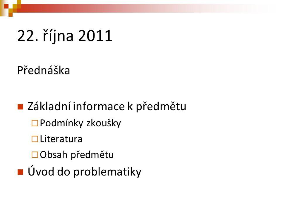 22. října 2011 Přednáška Základní informace k předmětu  Podmínky zkoušky  Literatura  Obsah předmětu Úvod do problematiky