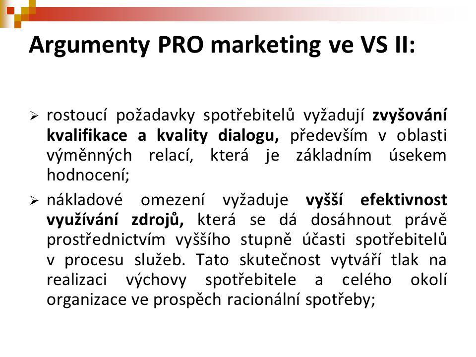 Argumenty PRO marketing ve VS II:  rostoucí požadavky spotřebitelů vyžadují zvyšování kvalifikace a kvality dialogu, především v oblasti výměnných relací, která je základním úsekem hodnocení;  nákladové omezení vyžaduje vyšší efektivnost využívání zdrojů, která se dá dosáhnout právě prostřednictvím vyššího stupně účasti spotřebitelů v procesu služeb.