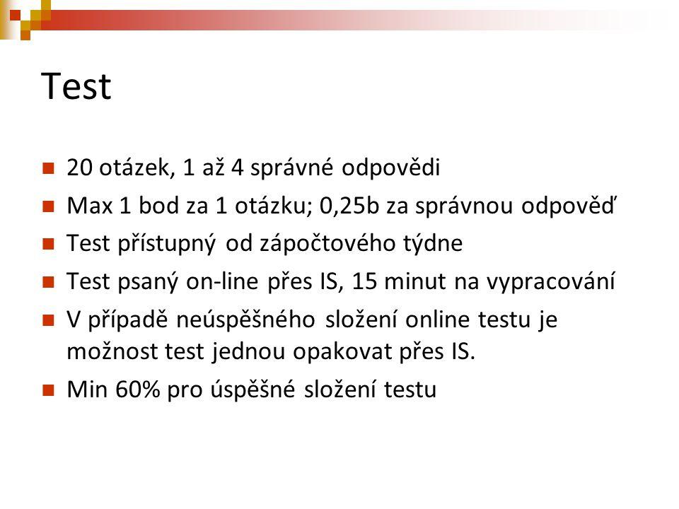 Test 20 otázek, 1 až 4 správné odpovědi Max 1 bod za 1 otázku; 0,25b za správnou odpověď Test přístupný od zápočtového týdne Test psaný on-line přes IS, 15 minut na vypracování V případě neúspěšného složení online testu je možnost test jednou opakovat přes IS.