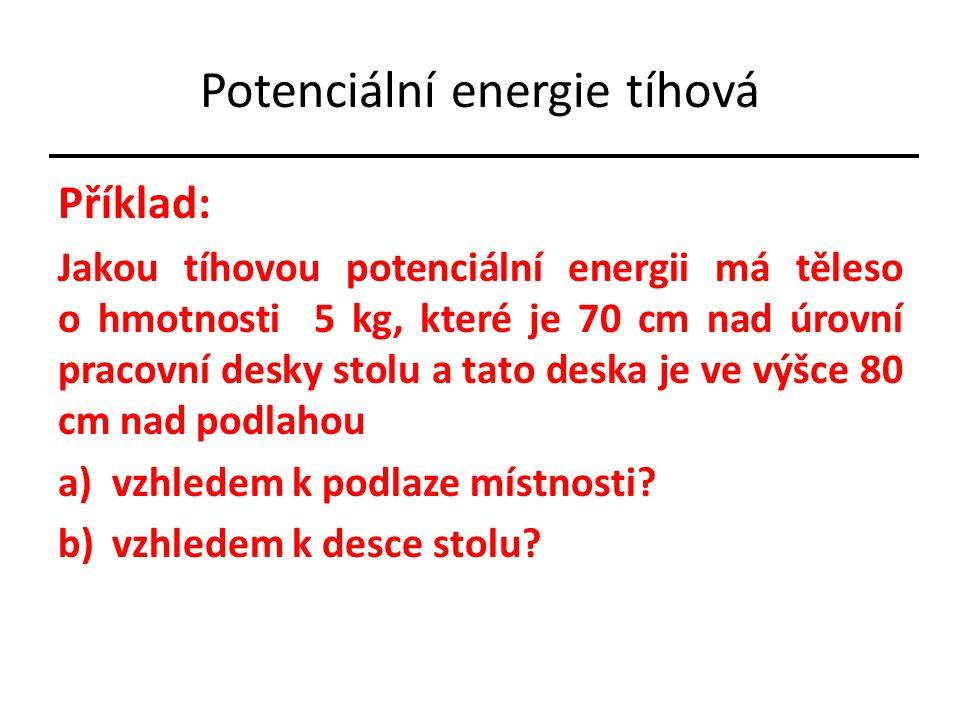 Potenciální energie tíhová Příklad: Jakou tíhovou potenciální energii má těleso o hmotnosti 5 kg, které je 70 cm nad úrovní pracovní desky stolu a tat