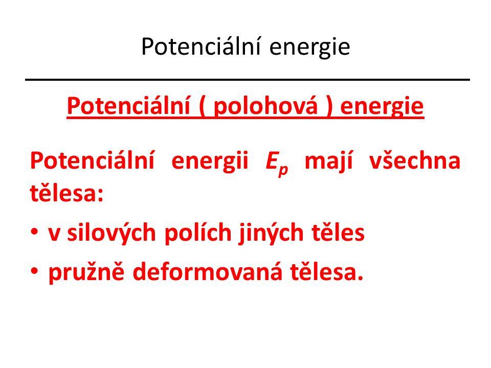 Potenciální energie Potenciální ( polohová ) energie Potenciální energii E p mají všechna tělesa: v silových polích jiných těles pružně deformovaná tě