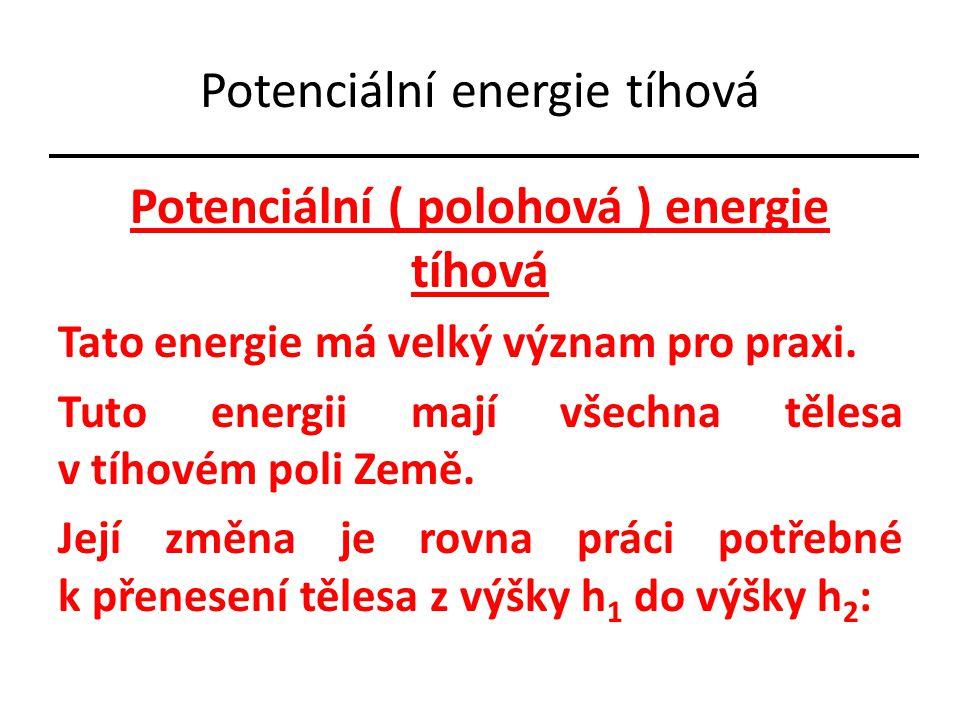 Potenciální energie tíhová Potenciální ( polohová ) energie tíhová Tato energie má velký význam pro praxi. Tuto energii mají všechna tělesa v tíhovém