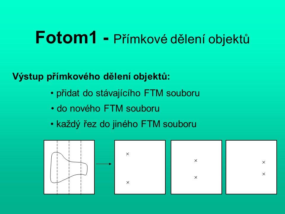 Fotom1 - Přímkové dělení objektů Výstup přímkového dělení objektů: přidat do stávajícího FTM souboru do nového FTM souboru každý řez do jiného FTM souboru
