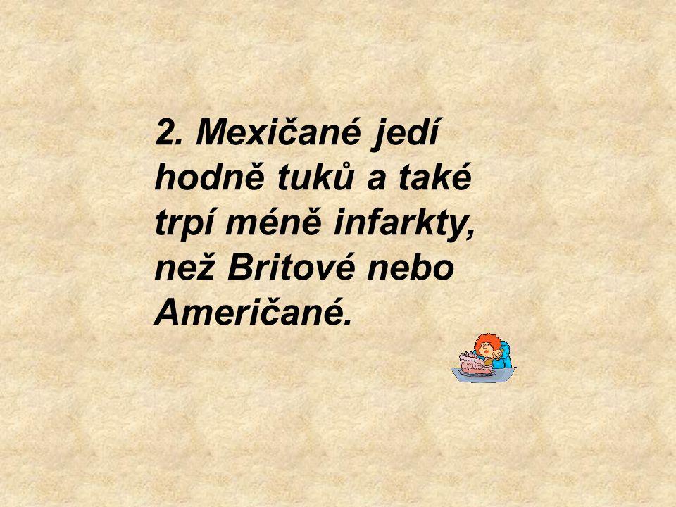 2. Mexičané jedí hodně tuků a také trpí méně infarkty, než Britové nebo Američané.