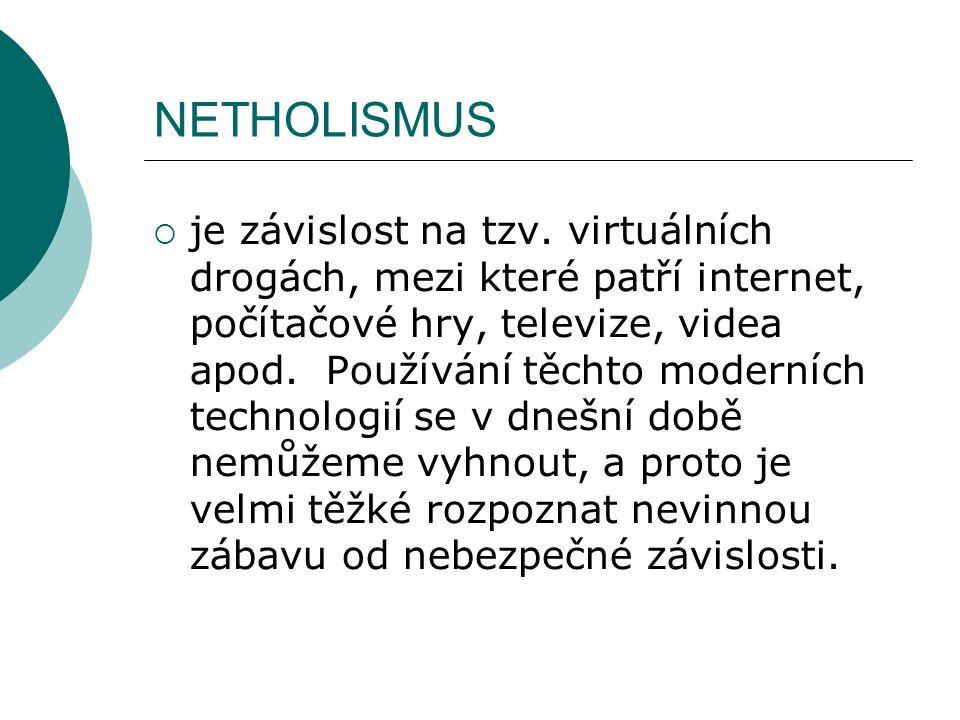 NETHOLISMUS  je závislost na tzv. virtuálních drogách, mezi které patří internet, počítačové hry, televize, videa apod. Používání těchto moderních te