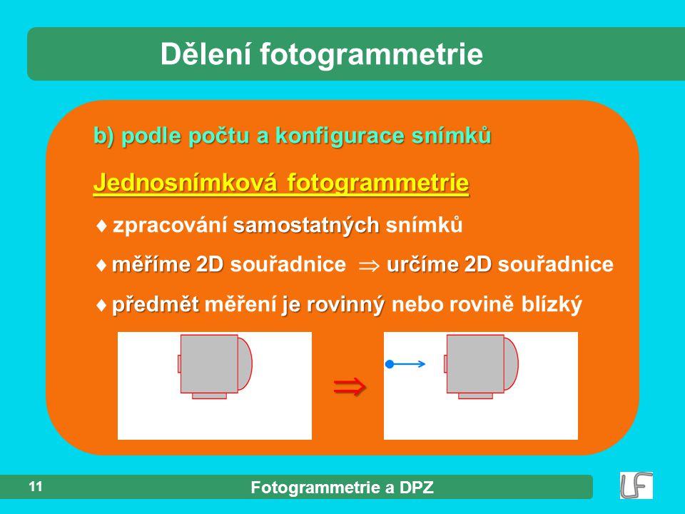 Fotogrammetrie a DPZ 11 b) podle počtu a konfigurace snímků Dělení fotogrammetrie Jednosnímková fotogrammetrie samostatných  zpracování samostatných snímků měříme2Durčíme 2D  měříme 2D souřadnice  určíme 2D souřadnice předmětje rovinný  předmět měření je rovinný nebo rovině blízký