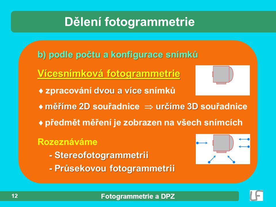 Fotogrammetrie a DPZ 12 b) podle počtu a konfigurace snímků Dělení fotogrammetrie Vícesnímková fotogrammetrie dvou a více  zpracování dvou a více snímků měříme 2D určíme 3D  měříme 2D souřadnice  určíme 3D souřadnice  předmět měření je zobrazen na všech snímcích Rozeznáváme - Stereofotogrammetrii - Průsekovou fotogrammetrii