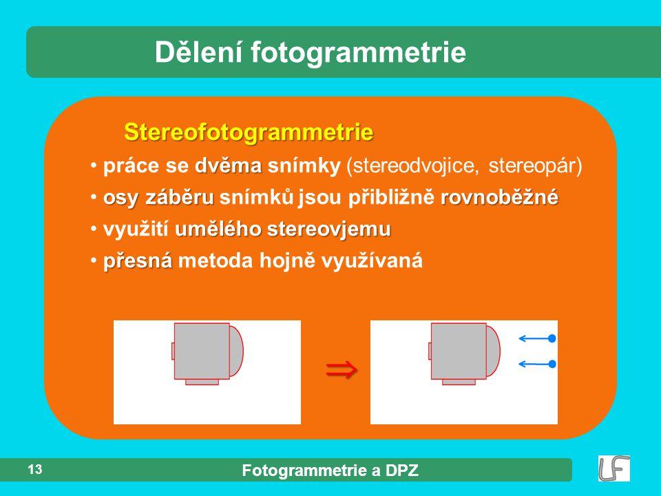 Fotogrammetrie a DPZ 13 Stereofotogrammetrie dvěma práce se dvěma snímky (stereodvojice, stereopár) osy záběru rovnoběžné osy záběru snímků jsou přibližně rovnoběžné umělého stereovjemu využití umělého stereovjemu přesná přesná metoda hojně využívaná  Dělení fotogrammetrie