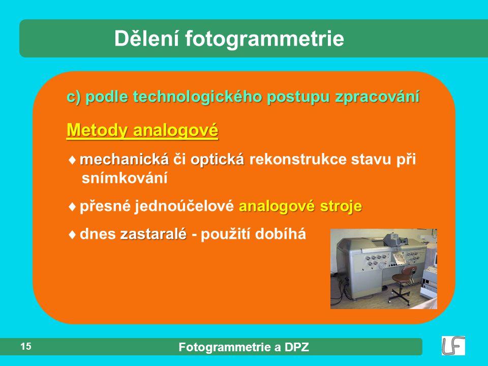 Fotogrammetrie a DPZ 15 c) podle technologického postupu zpracování Dělení fotogrammetrie Metody analogové mechanickáoptická  mechanická či optická rekonstrukce stavu při snímkování analogové stroje  přesné jednoúčelové analogové stroje zastaralé  dnes zastaralé - použití dobíhá