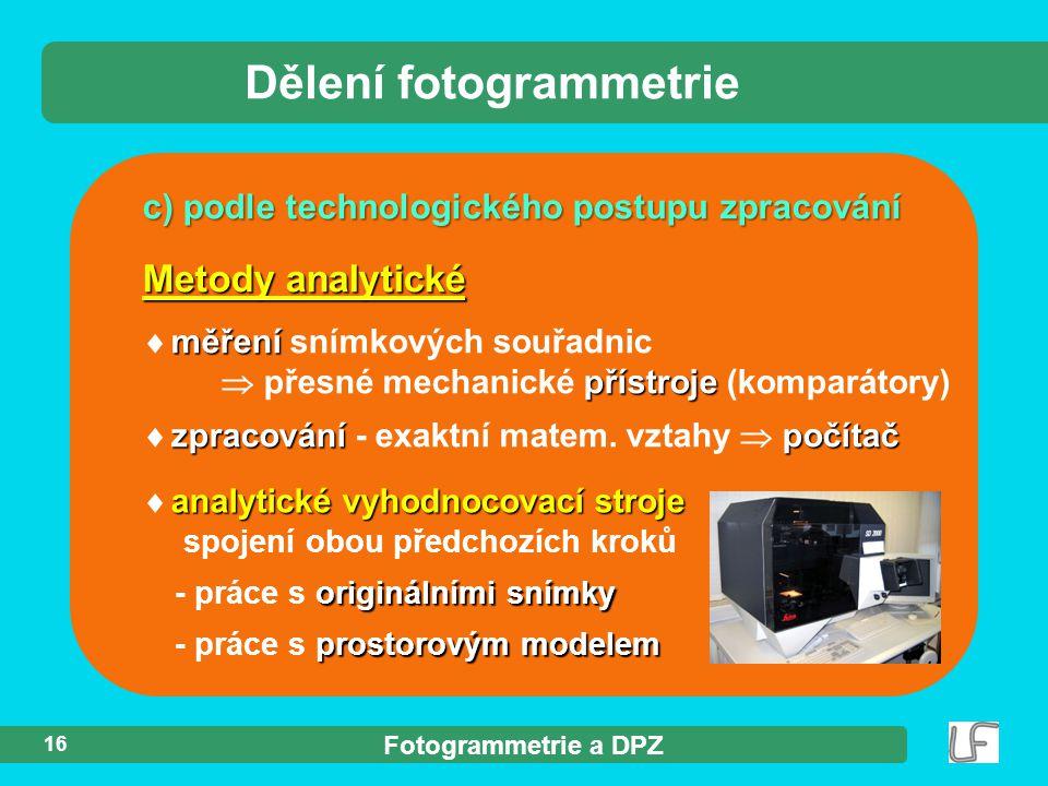 Fotogrammetrie a DPZ 16 c) podle technologického postupu zpracování Dělení fotogrammetrie analytické vyhodnocovací stroje  analytické vyhodnocovací stroje spojení obou předchozích kroků originálními snímky - práce s originálními snímky prostorovým modelem - práce s prostorovým modelem Metody analytické měření  měření snímkových souřadnic přístroje  přesné mechanické přístroje (komparátory) zpracovánípočítač  zpracování - exaktní matem.