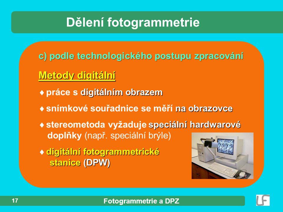 Fotogrammetrie a DPZ 17 c) podle technologického postupu zpracování Dělení fotogrammetrie Metody digitální digitálním obrazem  práce s digitálním obrazem na obrazovce  snímkové souřadnice se měří na obrazovce speciální hardwarové  stereometoda vyžaduje speciální hardwarové doplňky (např.