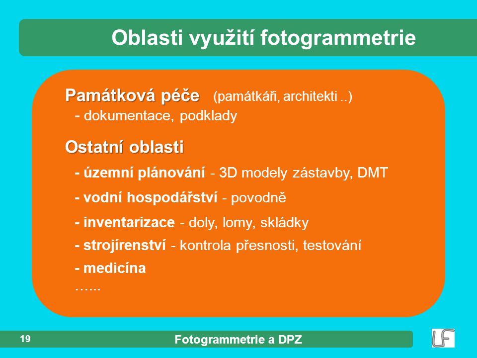 Fotogrammetrie a DPZ 19 Památková péče Památková péče (památkáři, architekti..) - dokumentace, podklady Oblasti využití fotogrammetrie Ostatní oblasti - územní plánování - 3D modely zástavby, DMT - vodní hospodářství - povodně - inventarizace - doly, lomy, skládky - strojírenství - kontrola přesnosti, testování - medicína …...