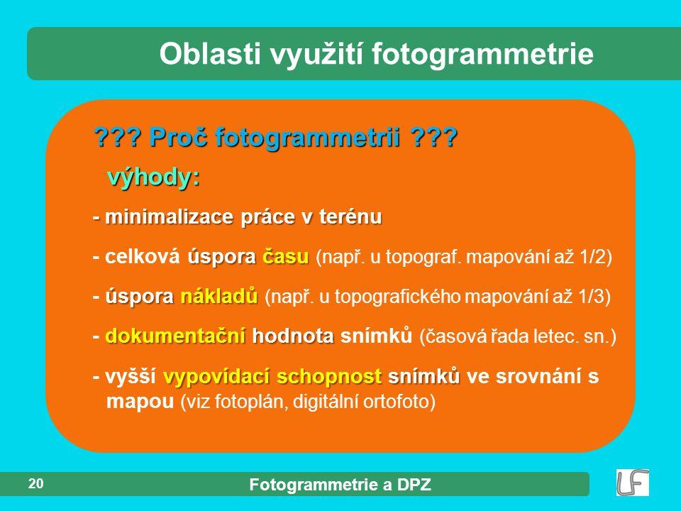 Fotogrammetrie a DPZ 20 ??? Proč fotogrammetrii ??? výhody: Oblasti využití fotogrammetrie - minimalizace práce v terénu úspora času - celková úspora