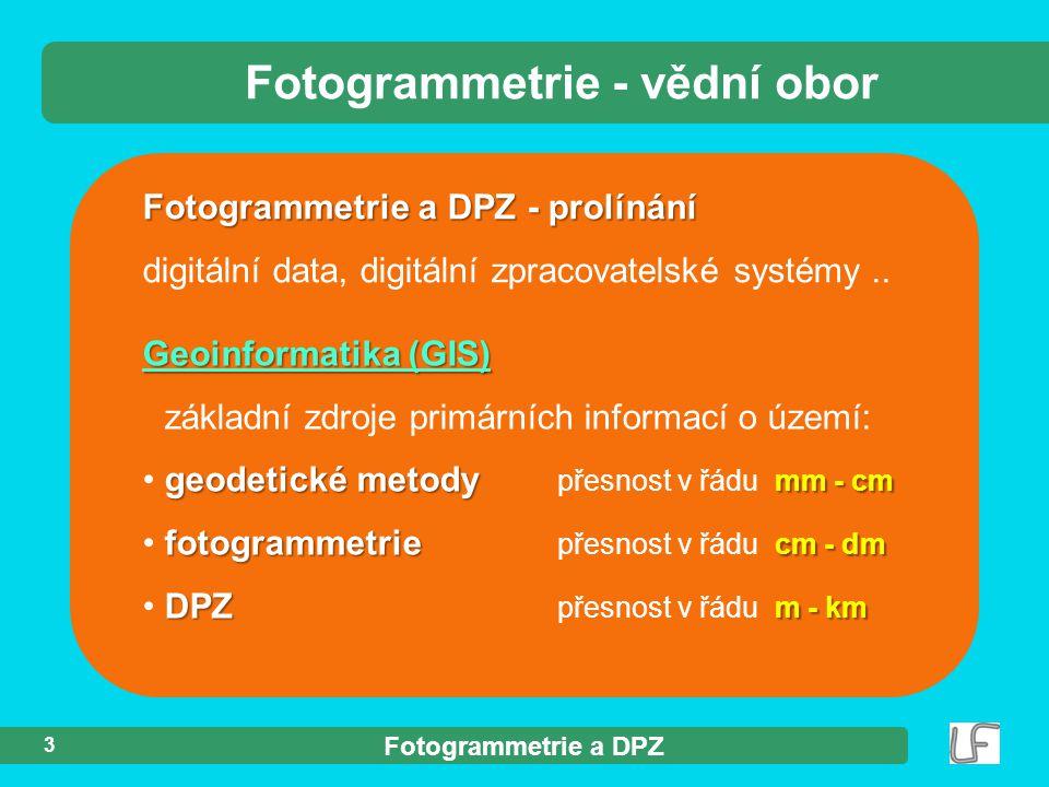 Fotogrammetrie a DPZ 3 Fotogrammetrie a DPZ - prolínání digitální data, digitální zpracovatelské systémy.. Fotogrammetrie - vědní obor Geoinformatika