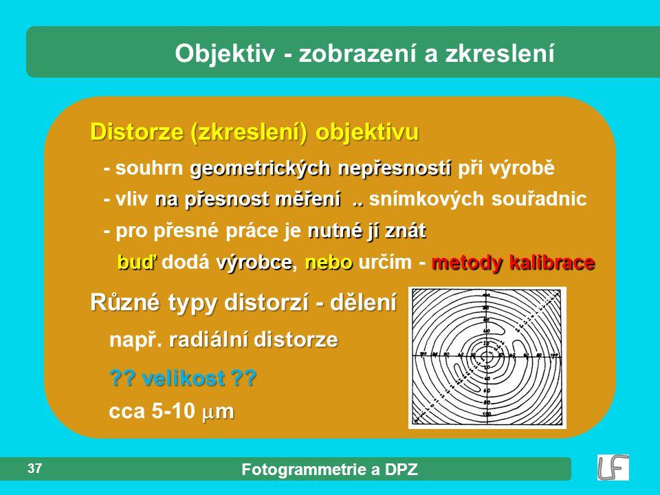Fotogrammetrie a DPZ 37 Distorze (zkreslení) objektivu Objektiv - zobrazení a zkreslení Různé typy distorzí - dělení  m cca 5-10  m ?? velikost ?? r