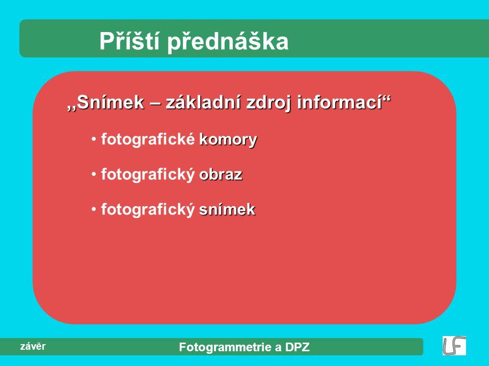 Fotogrammetrie a DPZ závěr Příští přednáška,,Snímek – základní zdroj informací komory fotografické komory obraz fotografický obraz snímek fotografický snímek
