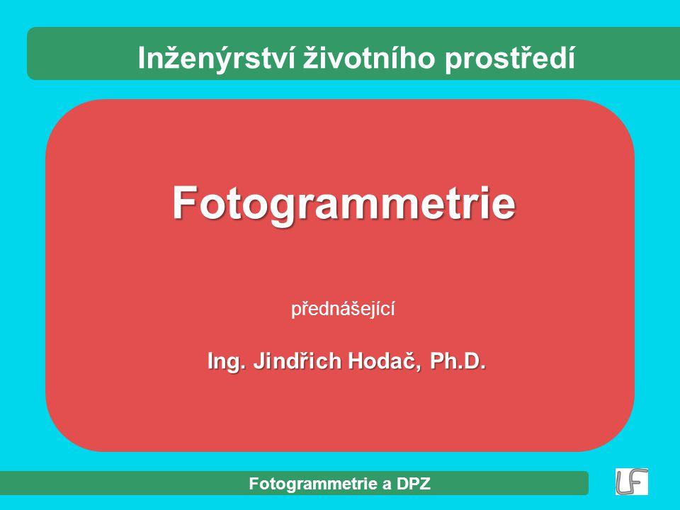 Fotogrammetrie a DPZ Fotogrammetrie přednášející Ing. Jindřich Hodač, Ph.D. Ing. Jindřich Hodač, Ph.D. Inženýrství životního prostředí