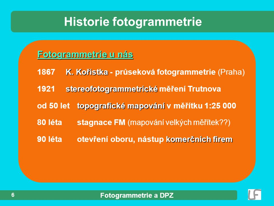 Fotogrammetrie a DPZ 6 Fotogrammetrie u nás K. Kořistka 1867 K. Kořistka - průseková fotogrammetrie (Praha) stereofotogrammetrické 1921 stereofotogram