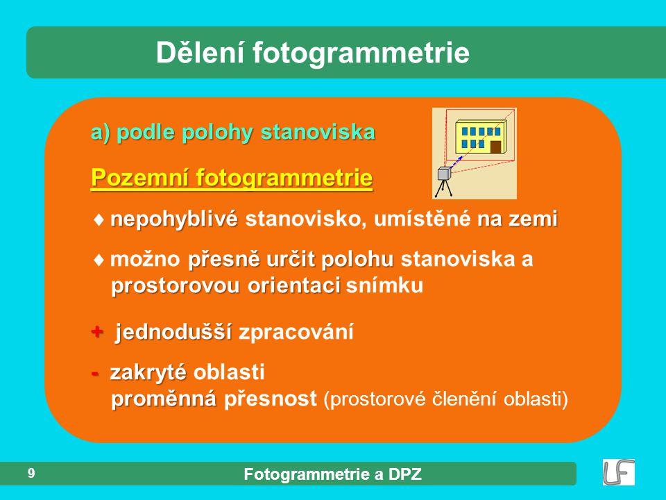 Fotogrammetrie a DPZ 9 a) podle polohy stanoviska Dělení fotogrammetrie Pozemní fotogrammetrie nepohyblivé na zemi  nepohyblivé stanovisko, umístěné