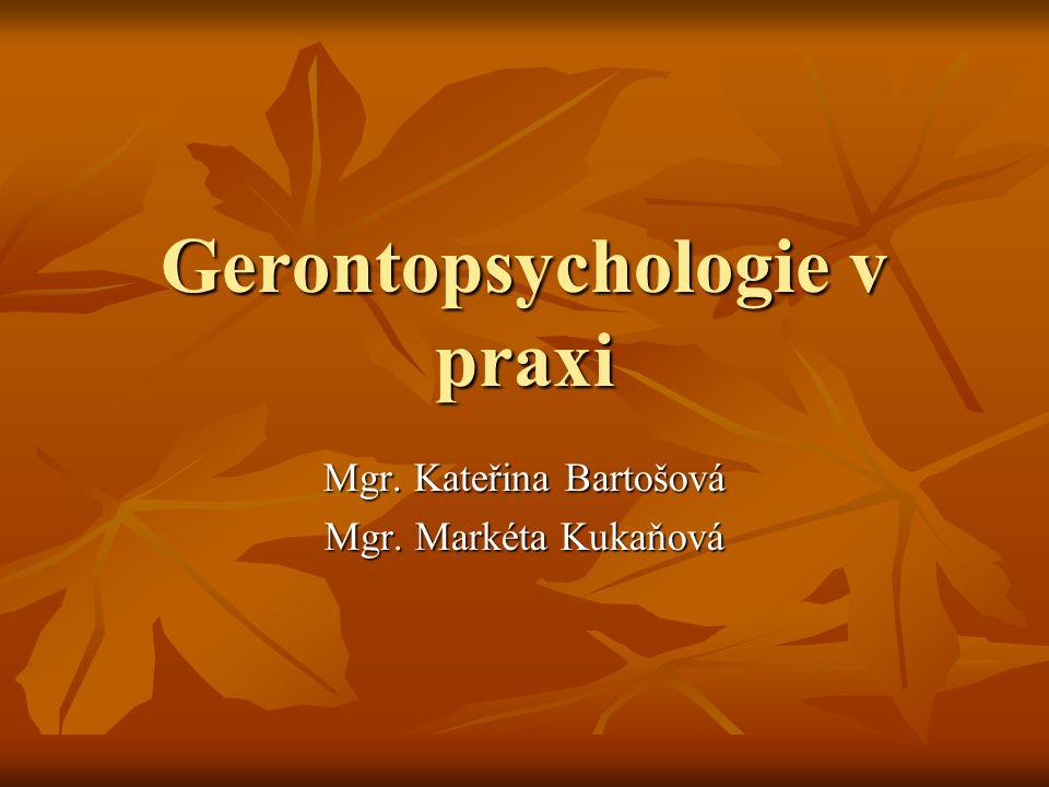 Gerontopsychologie v praxi Mgr. Kateřina Bartošová Mgr. Markéta Kukaňová