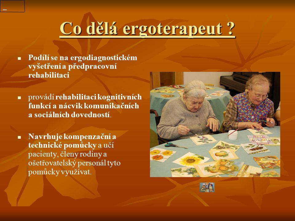 Co dělá ergoterapeut ? Podílí se na ergodiagnostickém vyšetření a předpracovní rehabilitaci provádí rehabilitaci kognitivních funkcí a nácvik komunika