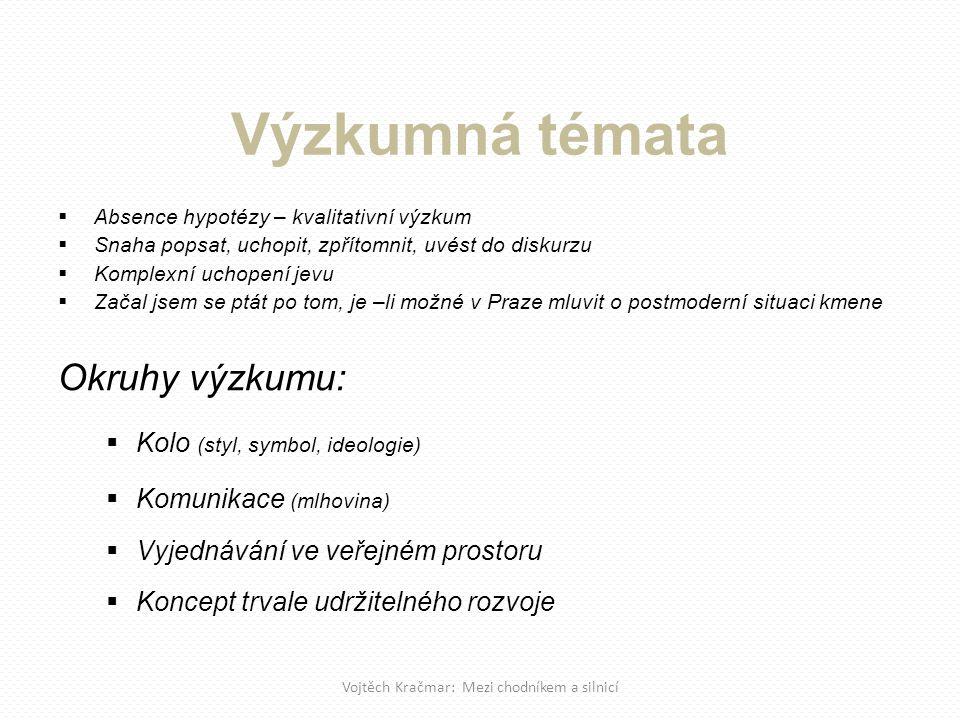  Absence hypotézy – kvalitativní výzkum  Snaha popsat, uchopit, zpřítomnit, uvést do diskurzu  Komplexní uchopení jevu  Začal jsem se ptát po tom, je –li možné v Praze mluvit o postmoderní situaci kmene Okruhy výzkumu:  Kolo (styl, symbol, ideologie)  Komunikace (mlhovina)  Vyjednávání ve veřejném prostoru  Koncept trvale udržitelného rozvoje Vojtěch Kračmar: Mezi chodníkem a silnicí Výzkumná témata