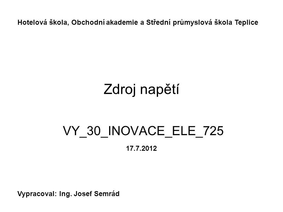 Zdroj napětí VY_30_INOVACE_ELE_725 Hotelová škola, Obchodní akademie a Střední průmyslová škola Teplice Vypracoval: Ing.