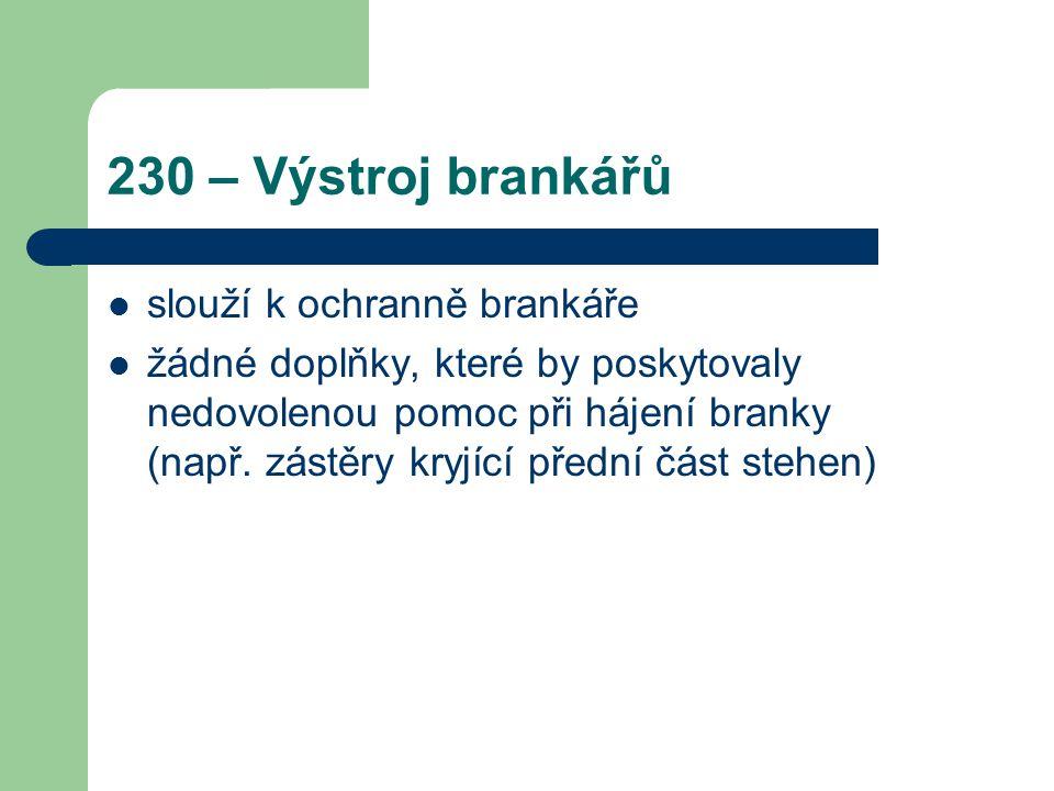 230 – Výstroj brankářů slouží k ochranně brankáře žádné doplňky, které by poskytovaly nedovolenou pomoc při hájení branky (např. zástěry kryjící předn