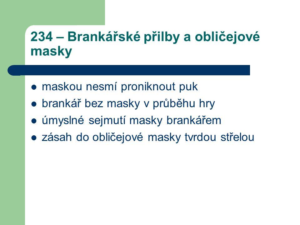 234 – Brankářské přilby a obličejové masky maskou nesmí proniknout puk brankář bez masky v průběhu hry úmyslné sejmutí masky brankářem zásah do obličejové masky tvrdou střelou