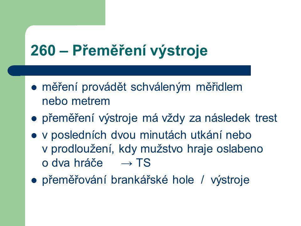 260 – Přeměření výstroje měření provádět schváleným měřidlem nebo metrem přeměření výstroje má vždy za následek trest v posledních dvou minutách utkán