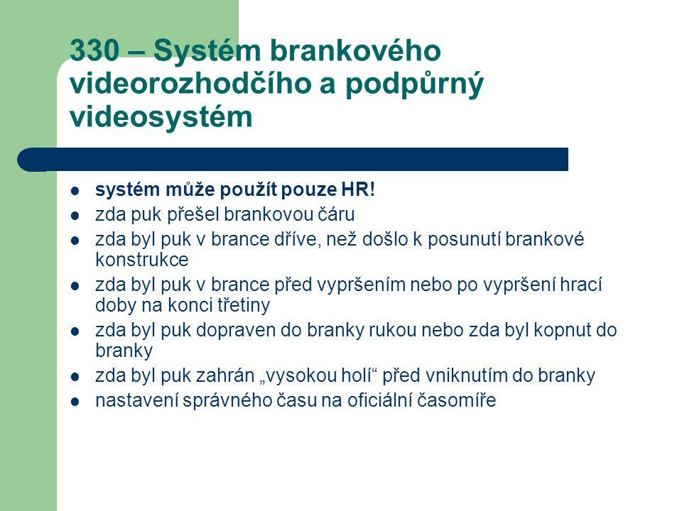 330 – Systém brankového videorozhodčího a podpůrný videosystém systém může použít pouze HR! zda puk přešel brankovou čáru zda byl puk v brance dříve,