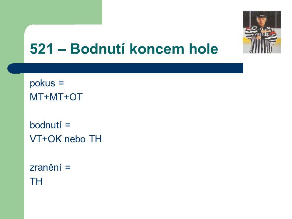 521 – Bodnutí koncem hole pokus = MT+MT+OT bodnutí = VT+OK nebo TH zranění = TH