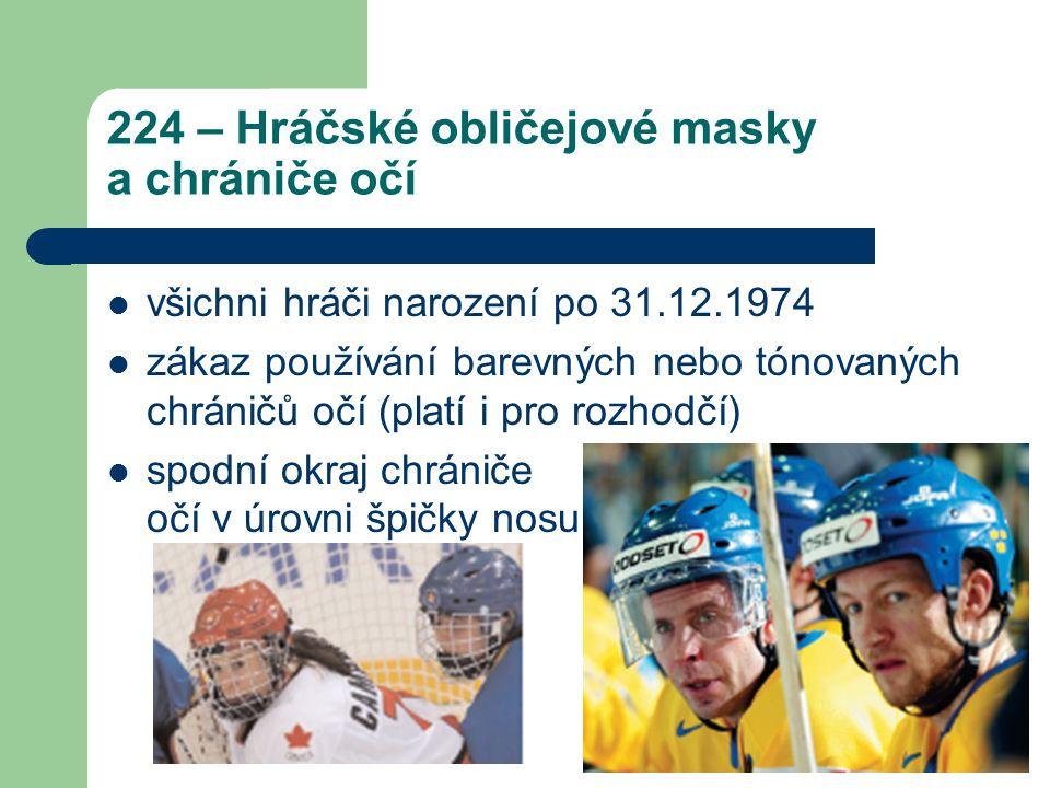 224 – Hráčské obličejové masky a chrániče očí všichni hráči narození po 31.12.1974 zákaz používání barevných nebo tónovaných chráničů očí (platí i pro rozhodčí) spodní okraj chrániče očí v úrovni špičky nosu