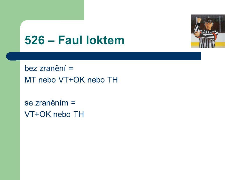 526 – Faul loktem bez zranění = MT nebo VT+OK nebo TH se zraněním = VT+OK nebo TH