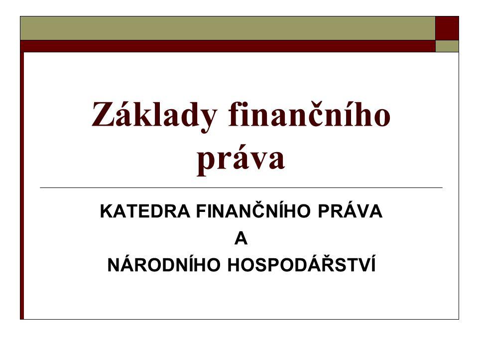 Základy finančního práva KATEDRA FINANČNÍHO PRÁVA A NÁRODNÍHO HOSPODÁŘSTVÍ